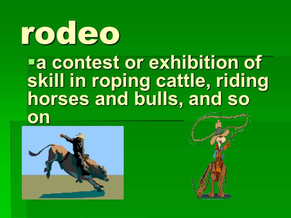 rodeo a contest or exhibition of skill in roping cattle, riding horses and bulls, and so on