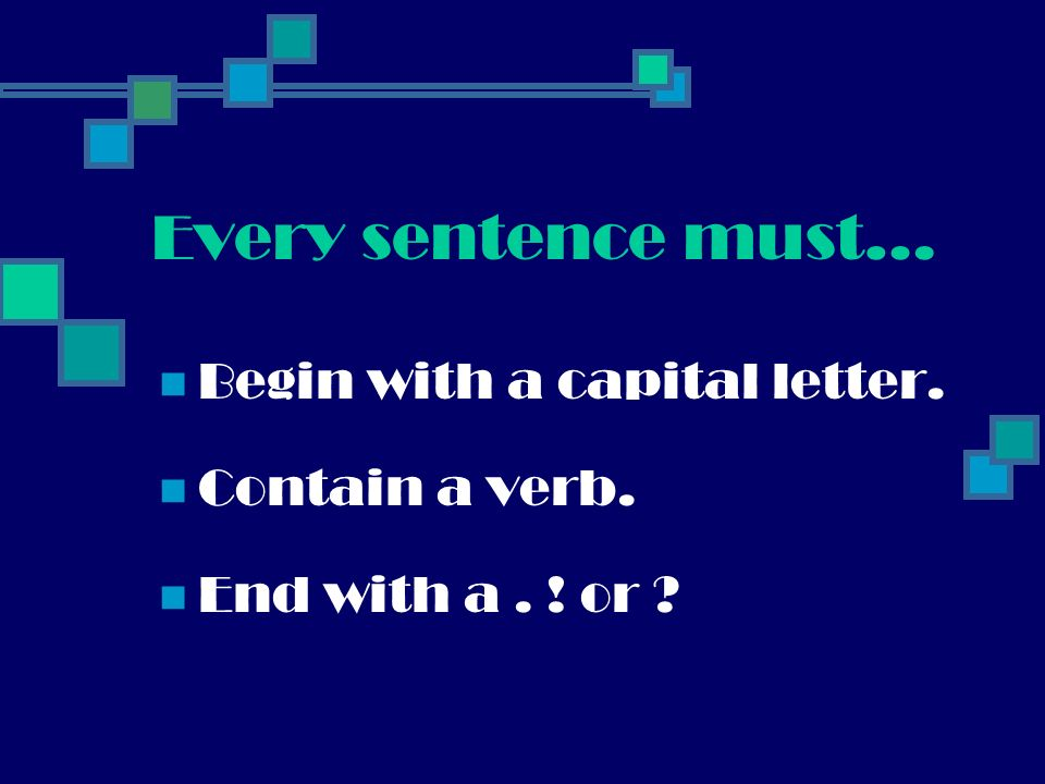 Every sentence must… Begin with a capital letter. Contain a verb.