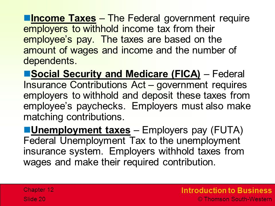 Income Taxes – The Federal government require employers to withhold income tax from their employee's pay. The taxes are based on the amount of wages and income and the number of dependents.