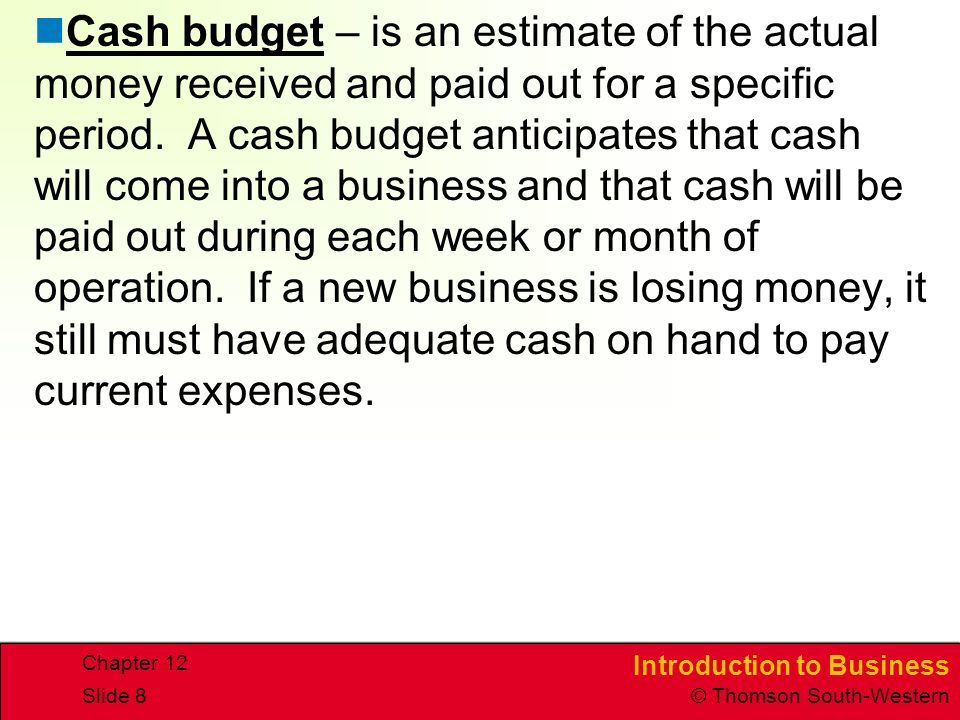 Cash budget – is an estimate of the actual money received and paid out for a specific period. A cash budget anticipates that cash will come into a business and that cash will be paid out during each week or month of operation. If a new business is losing money, it still must have adequate cash on hand to pay current expenses.
