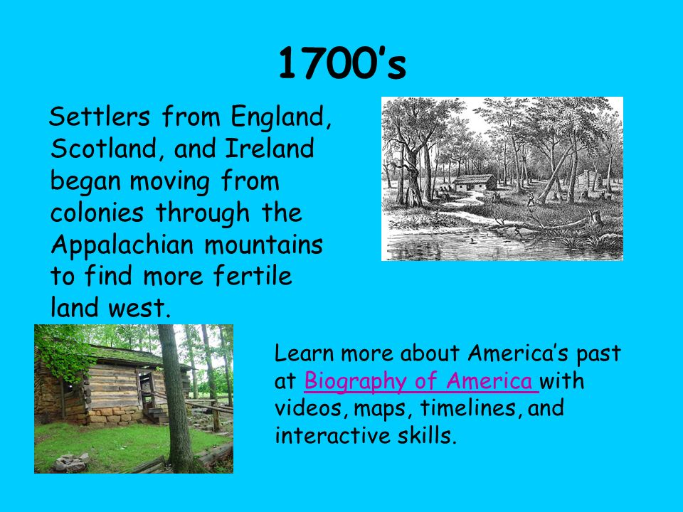 1700's Settlers from England, Scotland, and Ireland began moving from colonies through the Appalachian mountains to find more fertile land west.