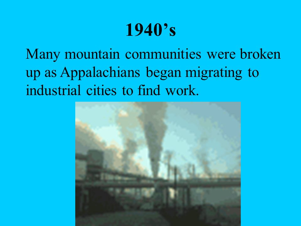 1940's Many mountain communities were broken up as Appalachians began migrating to industrial cities to find work.