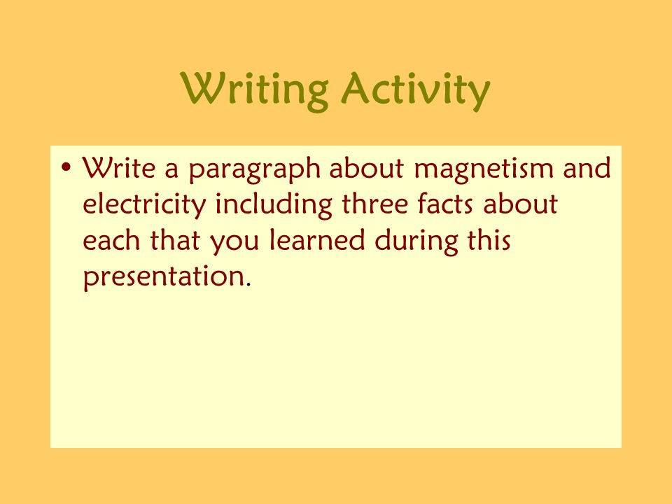 Writing Activity Write a paragraph about magnetism and electricity including three facts about each that you learned during this presentation.