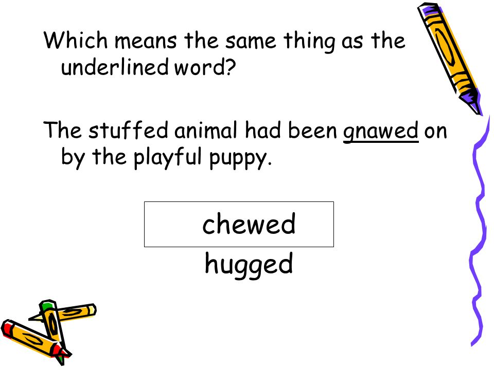 chewed hugged Which means the same thing as the underlined word