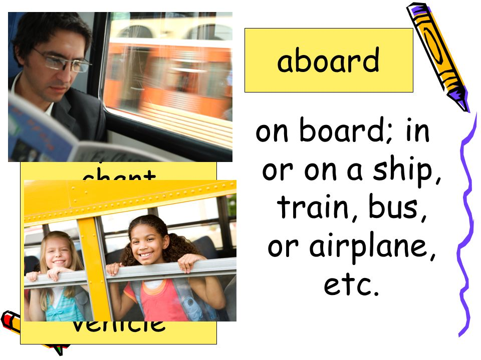 on board; in or on a ship, train, bus, or airplane, etc.