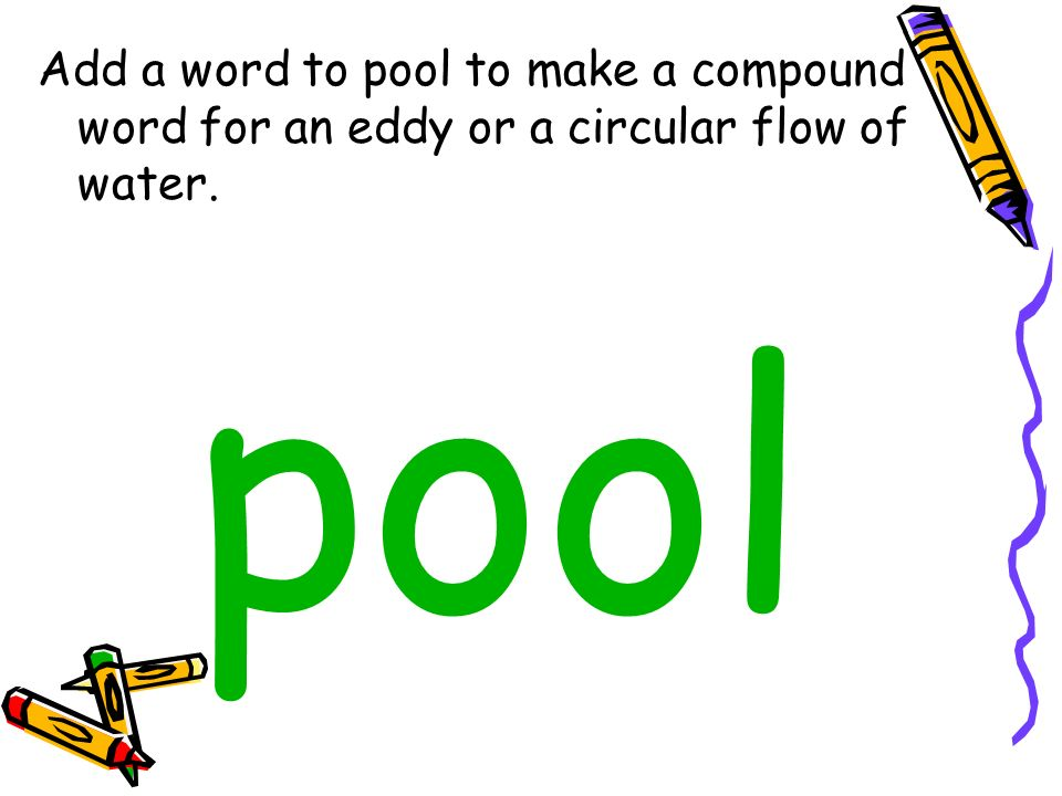 Add a word to pool to make a compound word for an eddy or a circular flow of water.