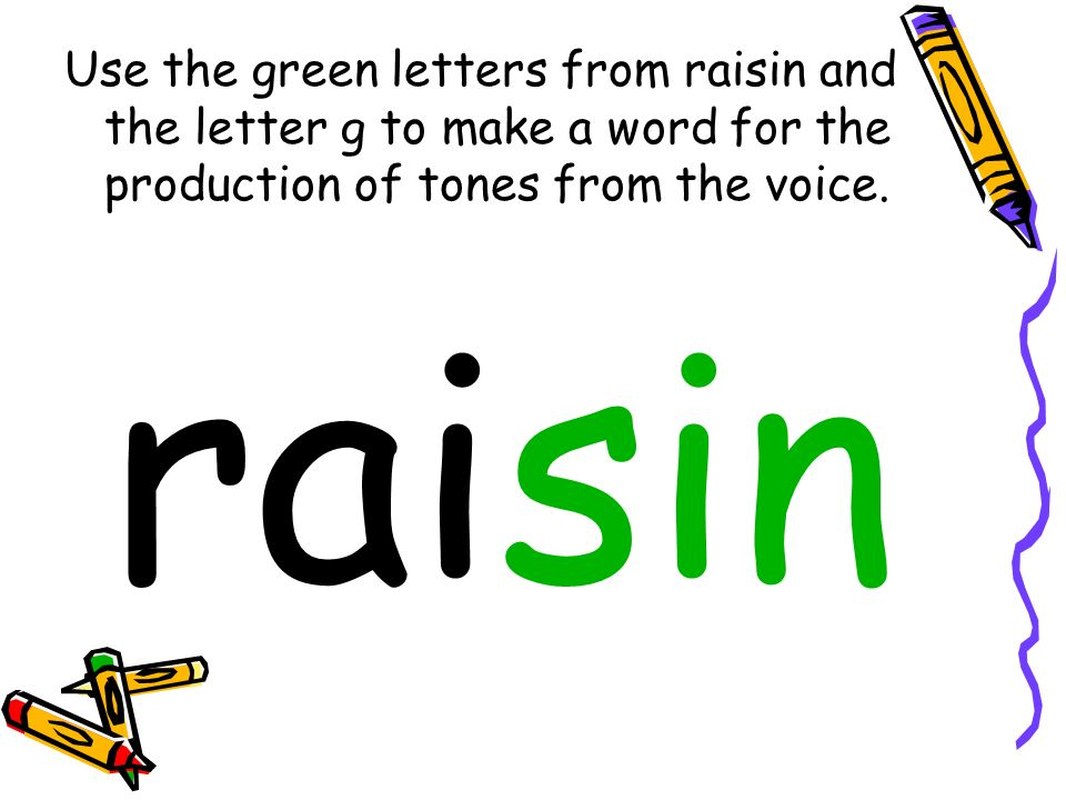 Use the green letters from raisin and the letter g to make a word for the production of tones from the voice.