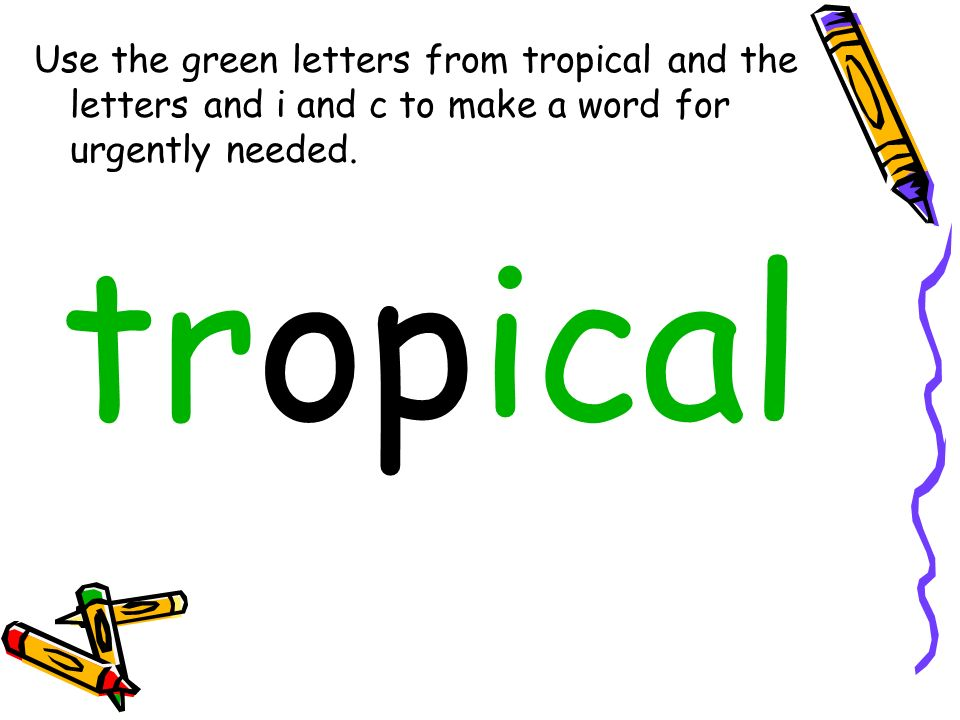 Use the green letters from tropical and the letters and i and c to make a word for urgently needed.