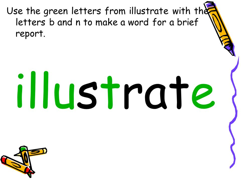 Use the green letters from illustrate with the letters b and n to make a word for a brief report.