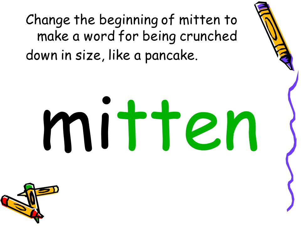 Change the beginning of mitten to make a word for being crunched