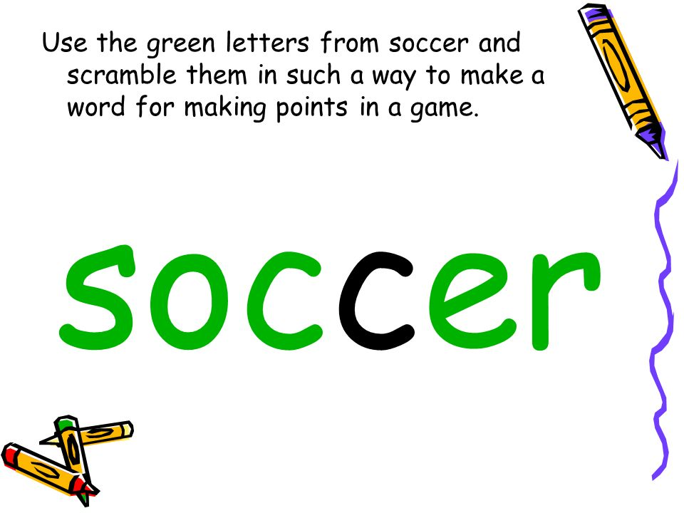 Use the green letters from soccer and scramble them in such a way to make a word for making points in a game.