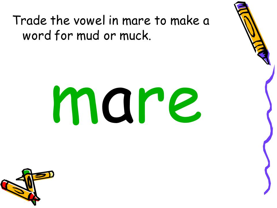 Trade the vowel in mare to make a word for mud or muck.