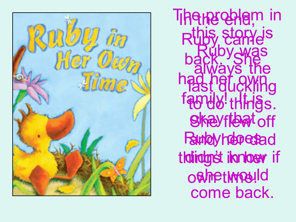The problem in this story is Ruby was always the last duckling to do things. She flew off and her dad didn't know if she would come back.