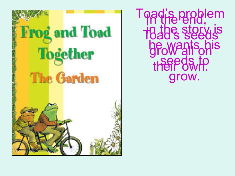 Toad's problem in the story is he wants his seeds to grow.