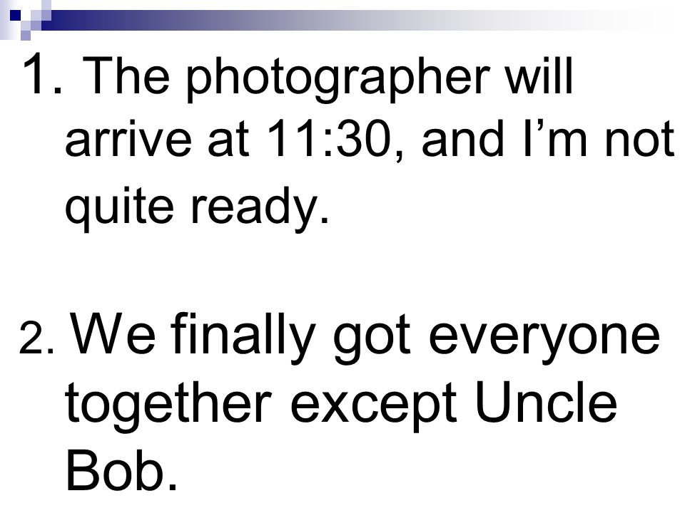 1. The photographer will arrive at 11:30, and I'm not quite ready.