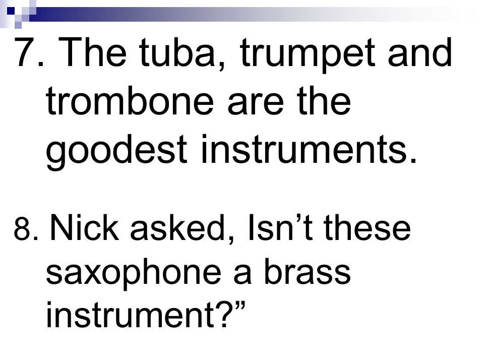 7. The tuba, trumpet and trombone are the goodest instruments.