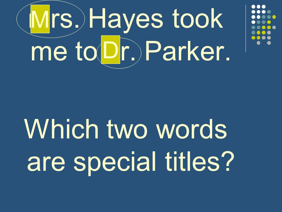 mrs. Hayes took me to dr. Parker.