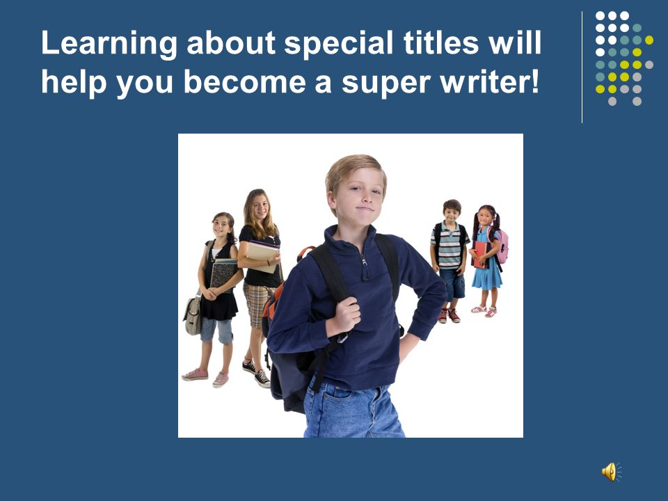 Learning about special titles will help you become a super writer!