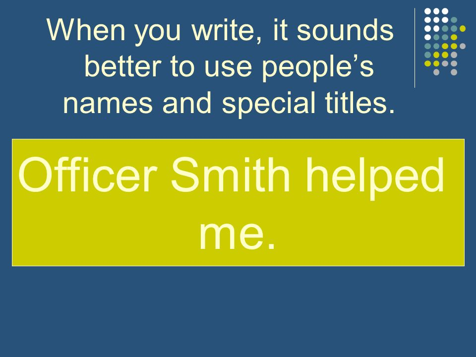 Officer Smith helped me. The officer helped me.