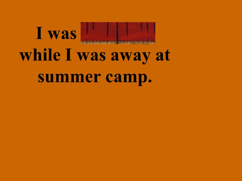 I was homesick while I was away at summer camp.
