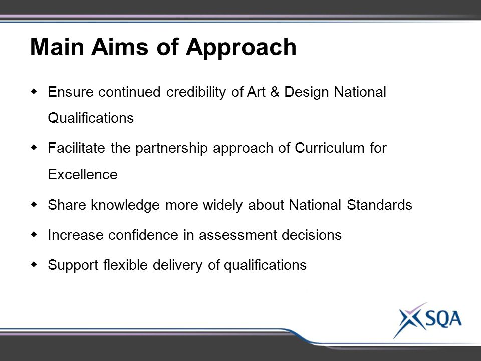Main Aims of Approach Ensure continued credibility of Art & Design National Qualifications.