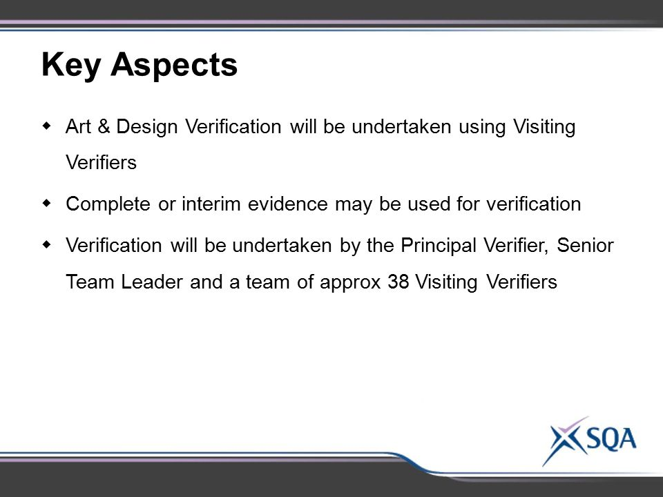 Key Aspects Art & Design Verification will be undertaken using Visiting Verifiers. Complete or interim evidence may be used for verification.