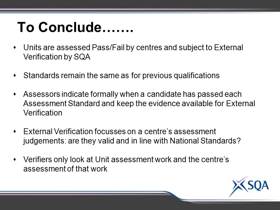 To Conclude……. Units are assessed Pass/Fail by centres and subject to External Verification by SQA.