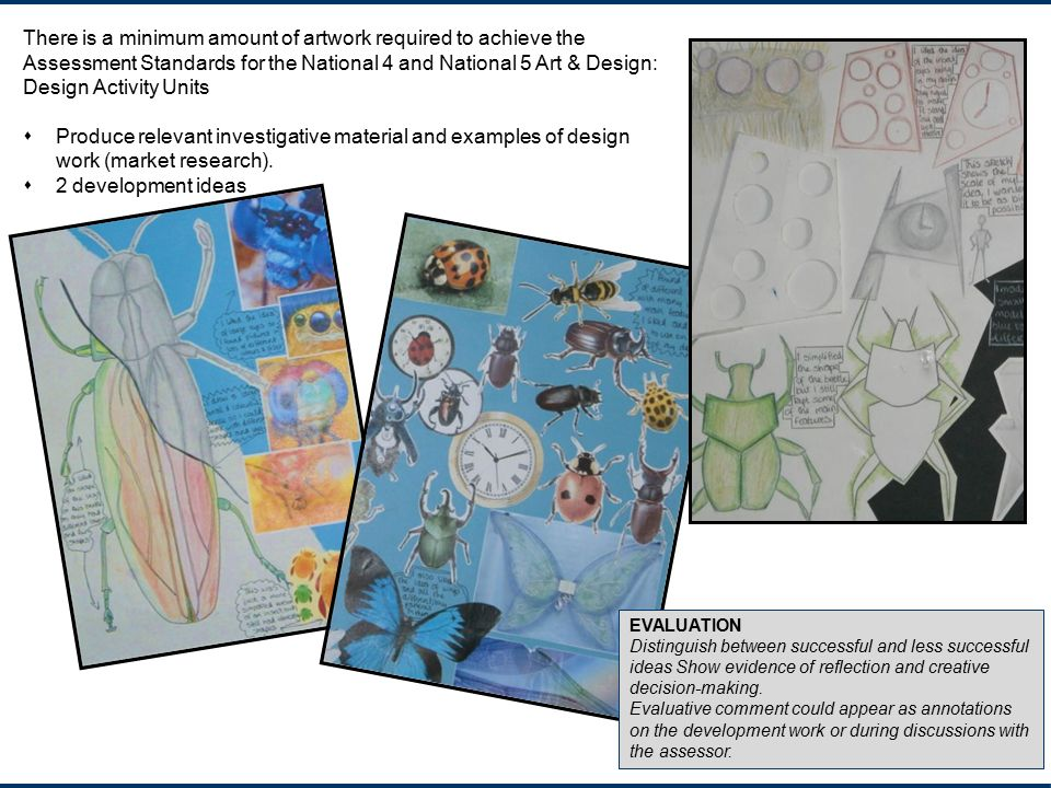 There is a minimum amount of artwork required to achieve the Assessment Standards for the National 4 and National 5 Art & Design: Design Activity Units