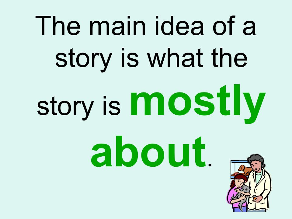The main idea of a story is what the story is mostly about.