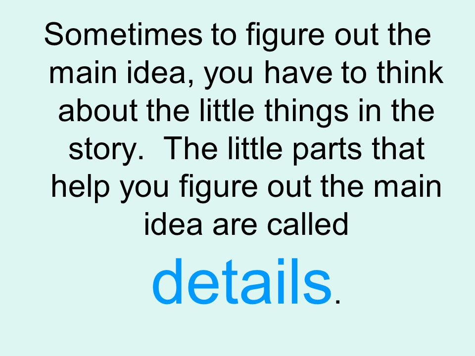 Sometimes to figure out the main idea, you have to think about the little things in the story.