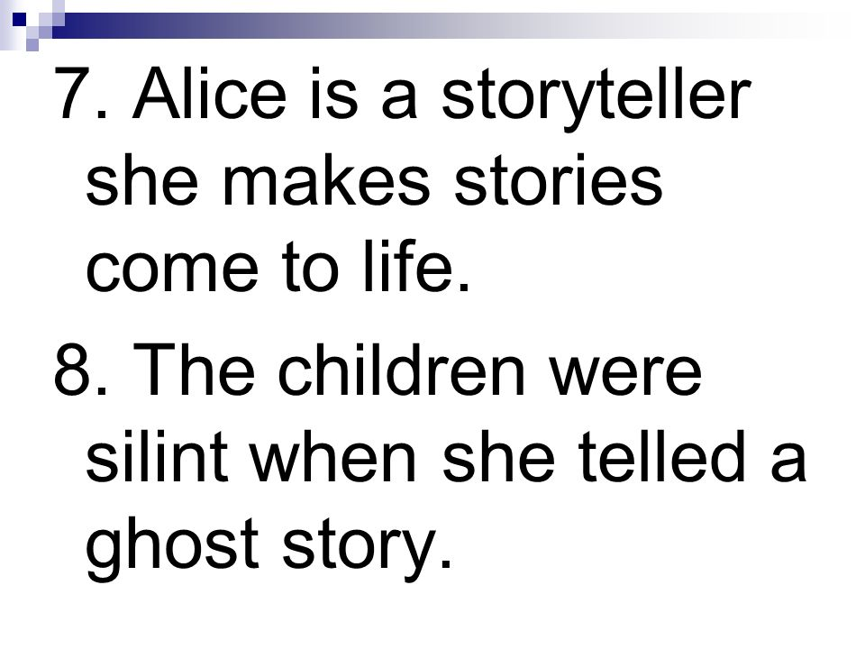 7. Alice is a storyteller she makes stories come to life.