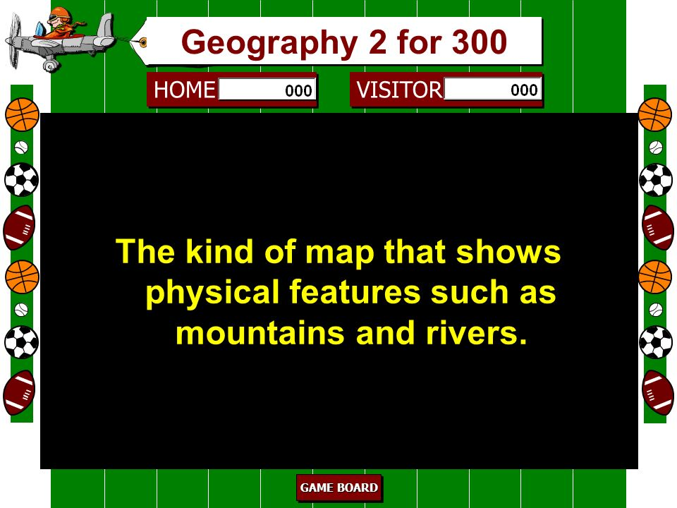 Geography 2 for 300 The kind of map that shows physical features such as mountains and rivers. 300.