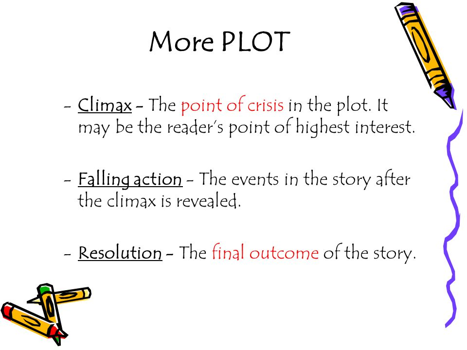More PLOT Climax - The point of crisis in the plot. It may be the reader's point of highest interest.