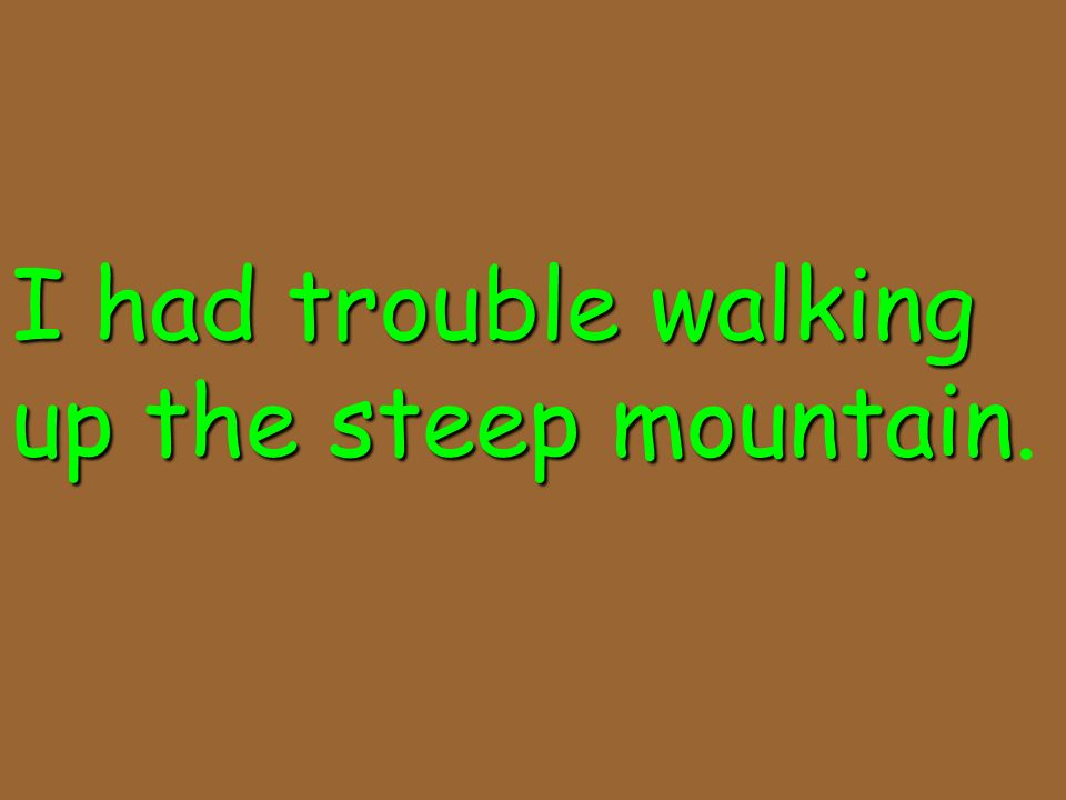 I had trouble walking up the steep mountain.