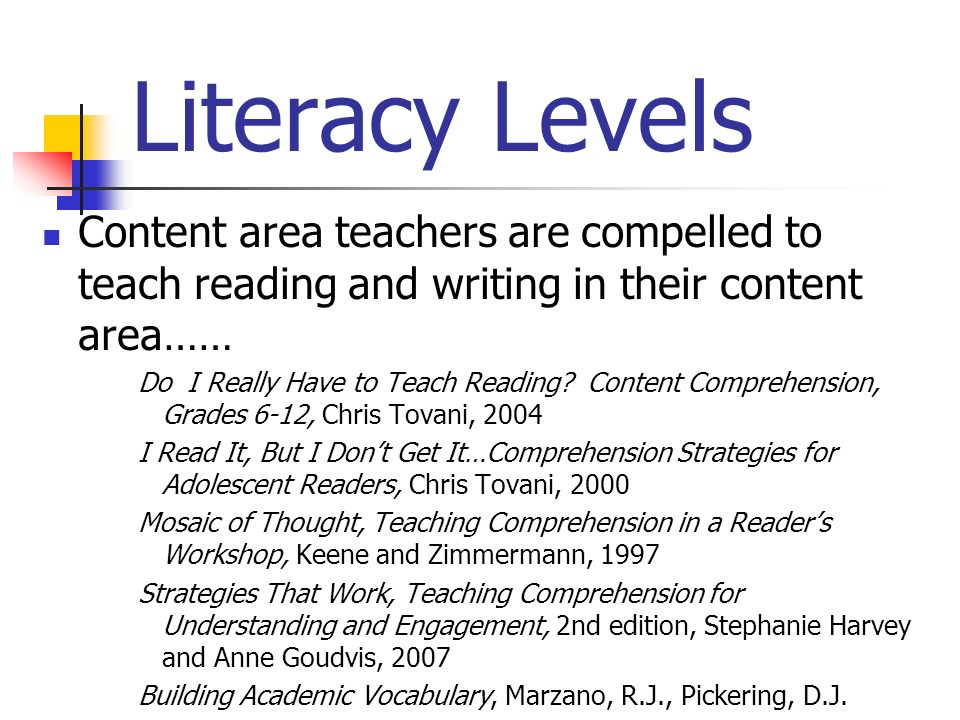 Literacy Levels Content area teachers are compelled to teach reading and writing in their content area……