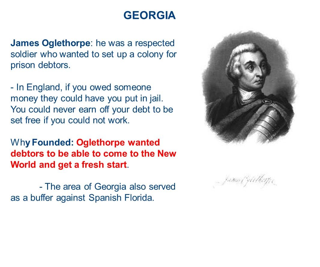GEORGIA James Oglethorpe: he was a respected soldier who wanted to set up a colony for prison debtors.