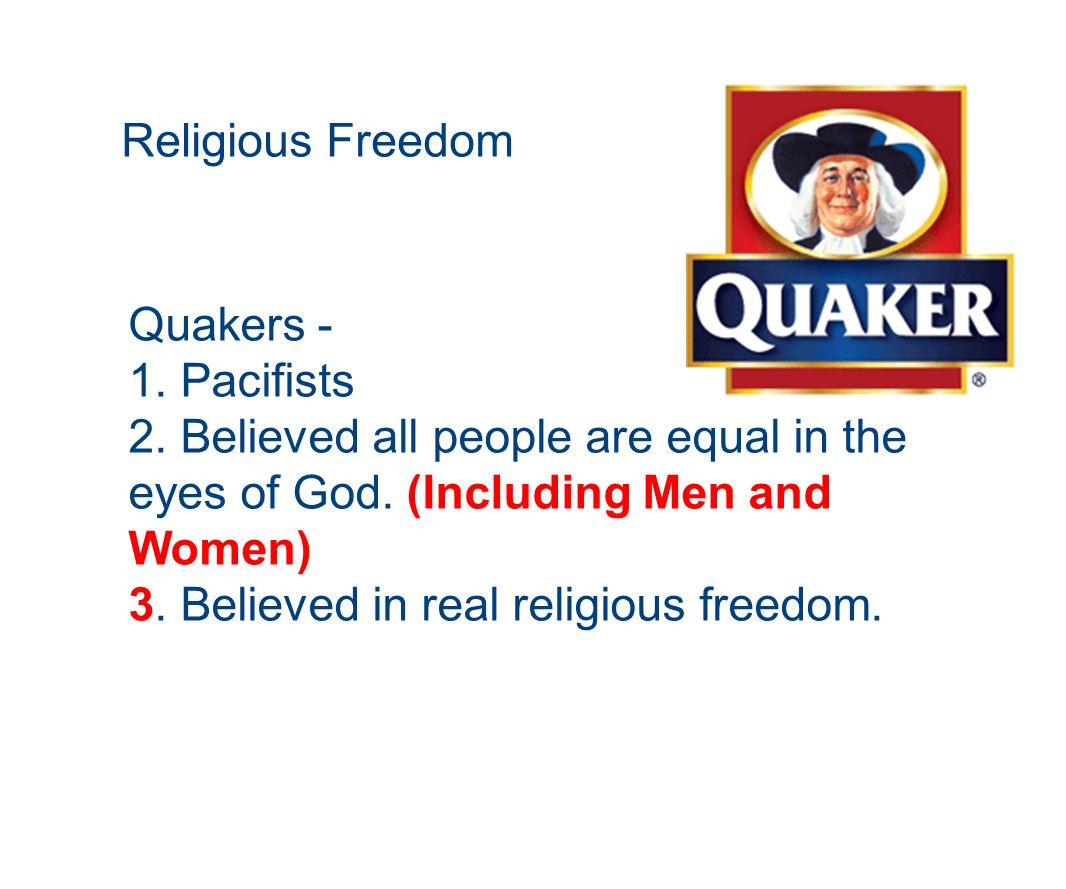 Religious Freedom Quakers - 1. Pacifists. 2. Believed all people are equal in the eyes of God. (Including Men and Women)