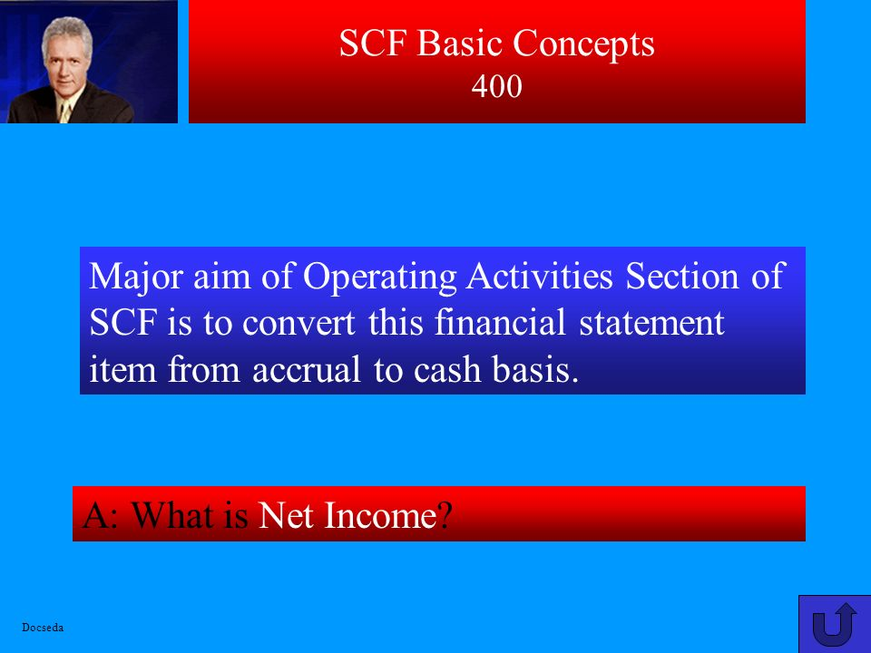 SCF Basic Concepts 400 Major aim of Operating Activities Section of SCF is to convert this financial statement item from accrual to cash basis.