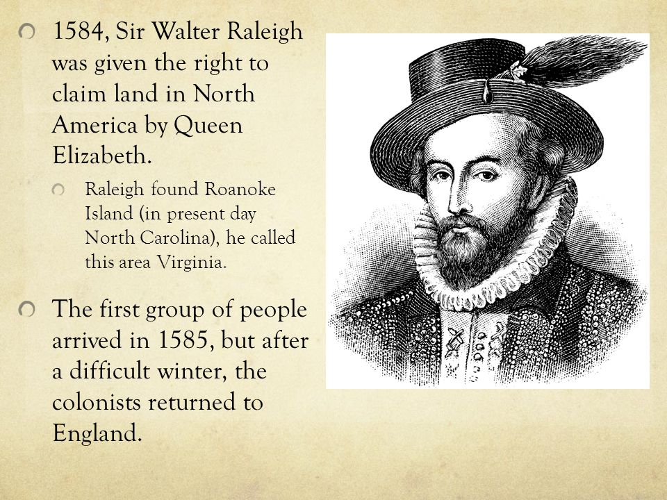 1584, Sir Walter Raleigh was given the right to claim land in North America by Queen Elizabeth.