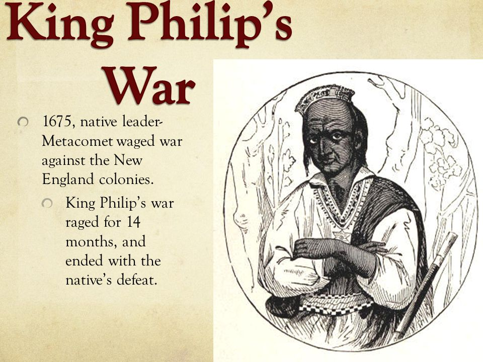 King Philip's War 1675, native leader- Metacomet waged war against the New England colonies.