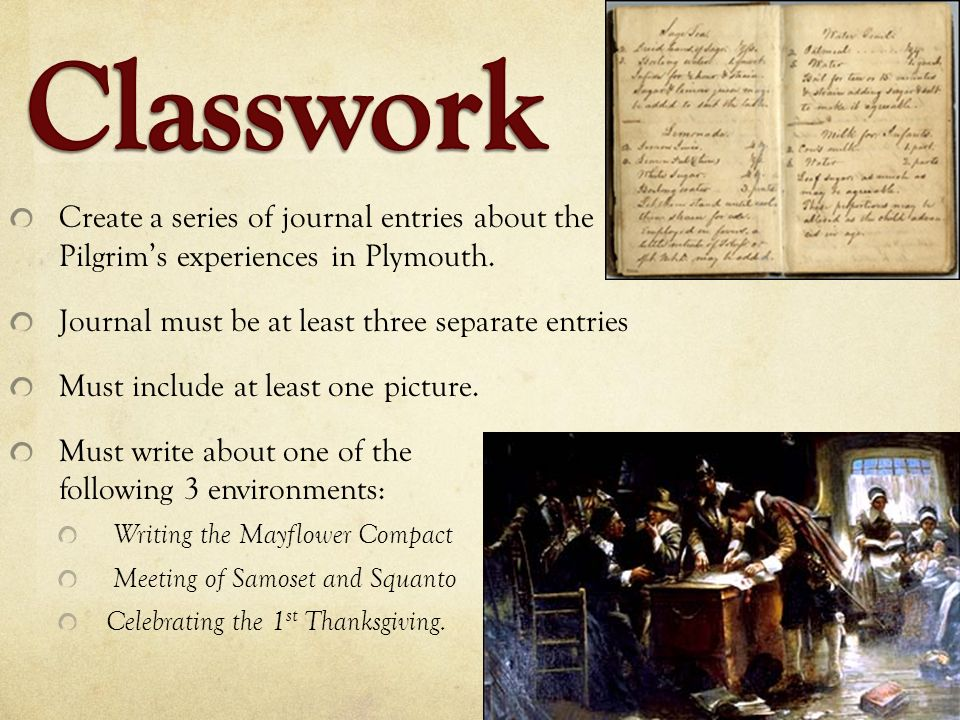 Classwork Create a series of journal entries about the Pilgrim's experiences in Plymouth. Journal must be at least three separate entries.