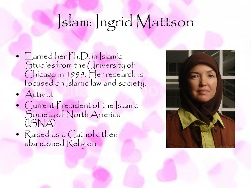 Islam: Ingrid Mattson Earned her Ph.D. in Islamic Studies from the University of Chicago in 1999. Her research is focused on Islamic law and society.