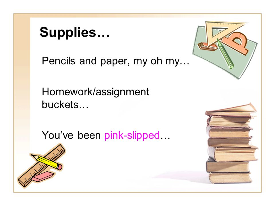 Supplies… Pencils and paper, my oh my… Homework/assignment buckets… You've been pink-slipped…