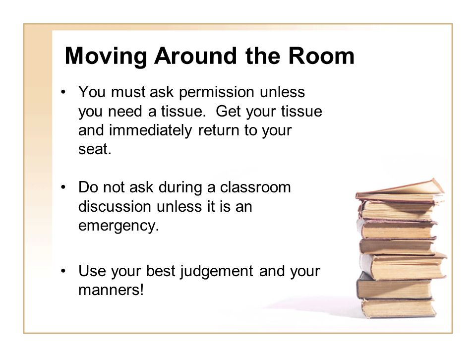 Moving Around the Room You must ask permission unless you need a tissue. Get your tissue and immediately return to your seat.