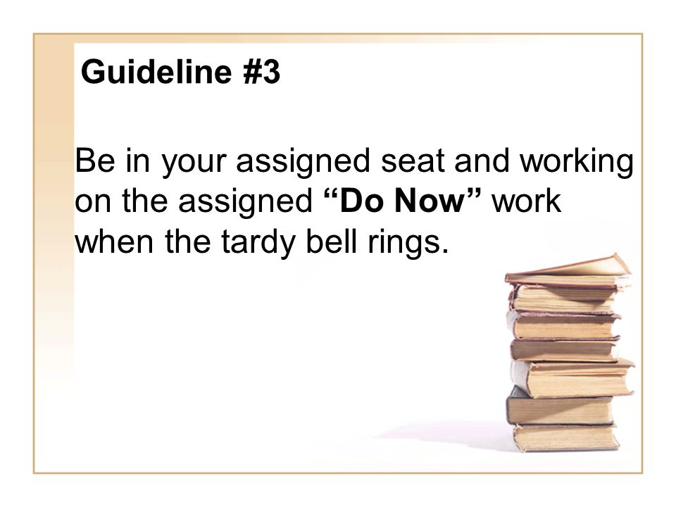 Guideline #3 Be in your assigned seat and working on the assigned Do Now work when the tardy bell rings.