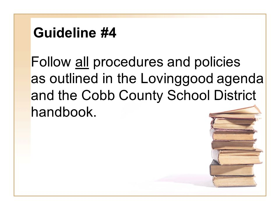 Guideline #4 Follow all procedures and policies as outlined in the Lovinggood agenda and the Cobb County School District handbook.