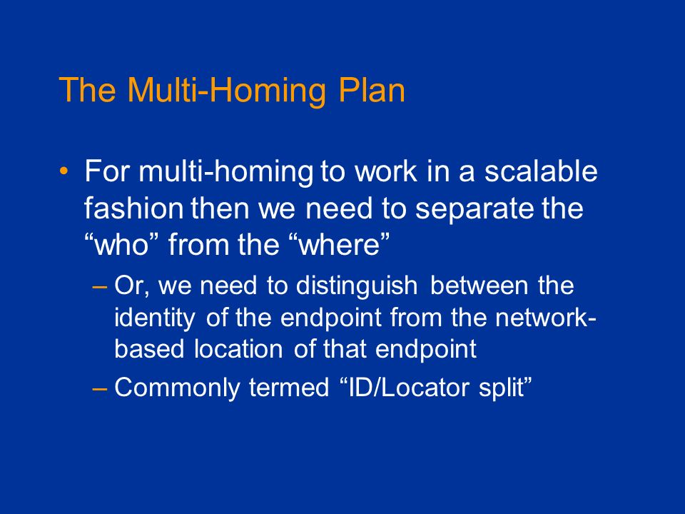 The Multi-Homing Plan For multi-homing to work in a scalable fashion then we need to separate the who from the where