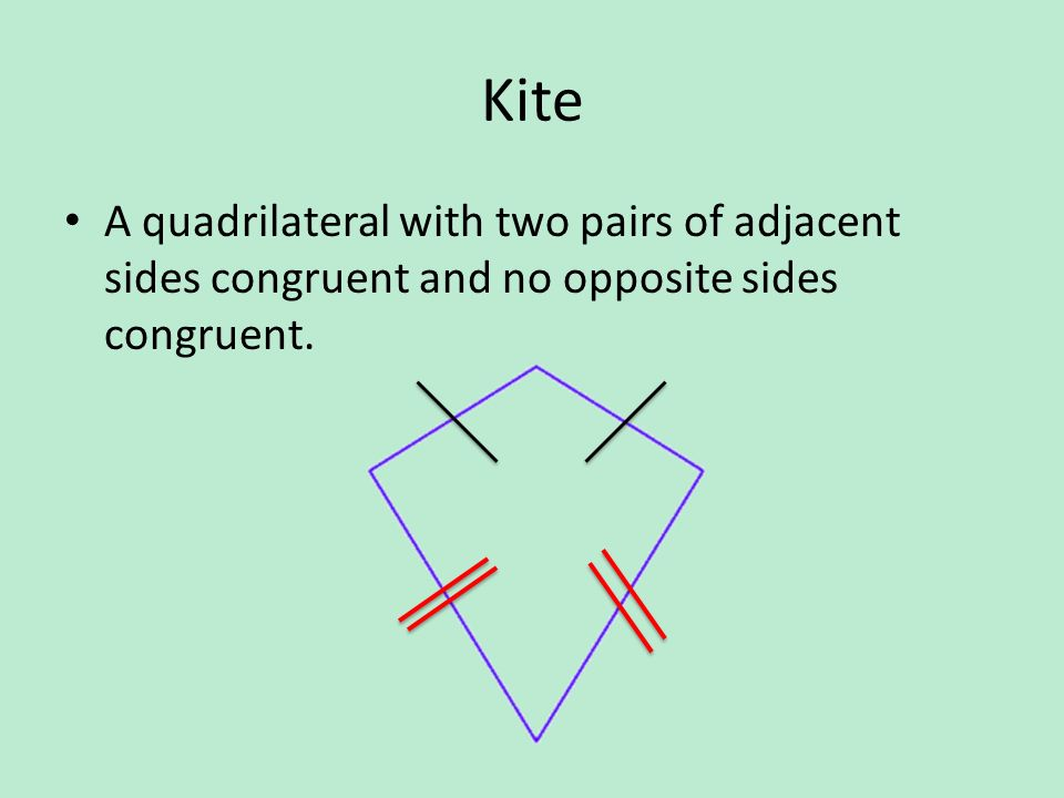 Kite A quadrilateral with two pairs of adjacent sides congruent and no opposite sides congruent.
