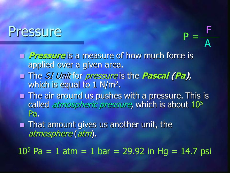 Pressure F P = A 105 Pa = 1 atm = 1 bar = in Hg = 14.7 psi