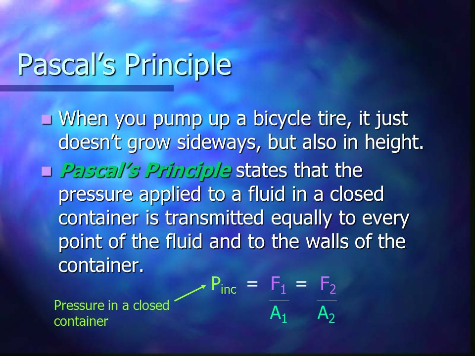 Pascal's Principle When you pump up a bicycle tire, it just doesn't grow sideways, but also in height.